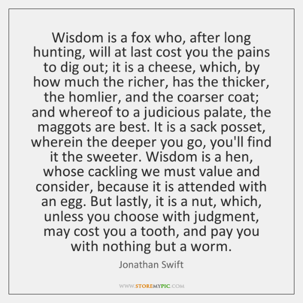 Wisdom is a fox who, after long hunting, will at last cost ...