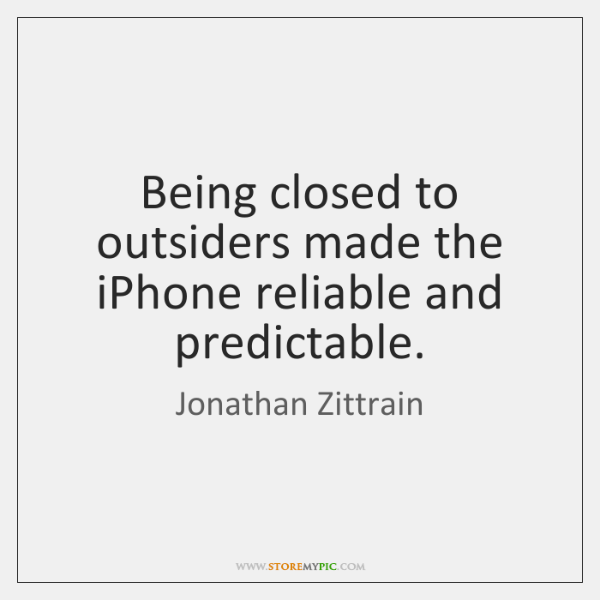 Being closed to outsiders made the iPhone reliable and predictable.