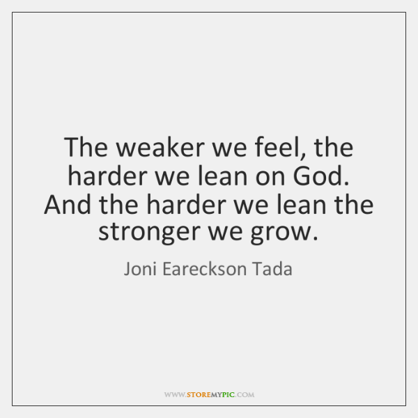 The weaker we feel, the harder we lean on God. And the ...