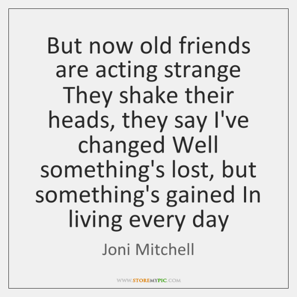 But now old friends are acting strange They shake their heads, they ...