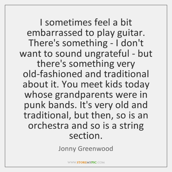 I sometimes feel a bit embarrassed to play guitar. There's something - ...