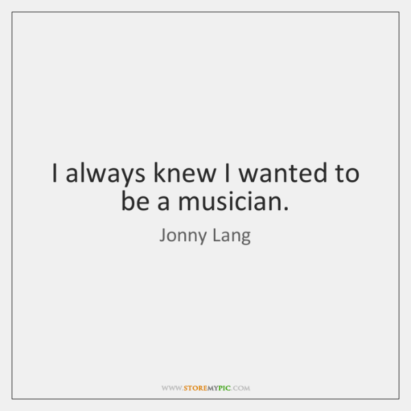 I always knew I wanted to be a musician.