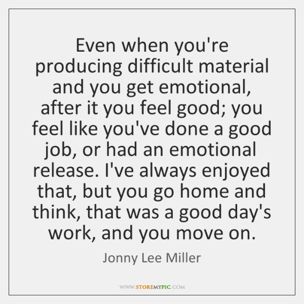 Even when you're producing difficult material and you get emotional, after it ...