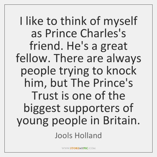 I like to think of myself as Prince Charles's friend. He's a ...
