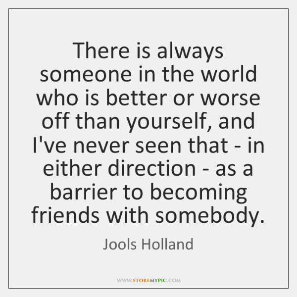 There is always someone in the world who is better or worse ...