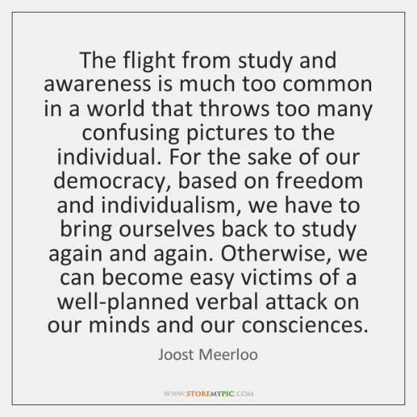 The flight from study and awareness is much too common in a ...