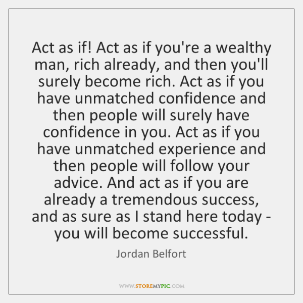 Act as if! Act as if you're a wealthy man, rich already, ...