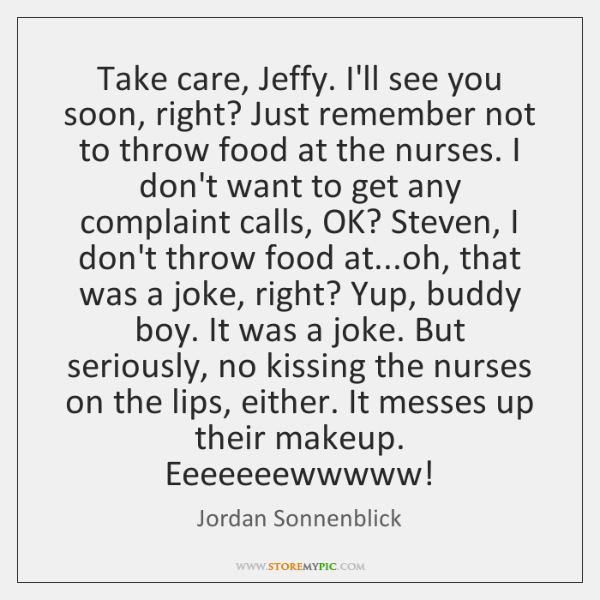 Take care, Jeffy. I'll see you soon, right? Just remember not to ...