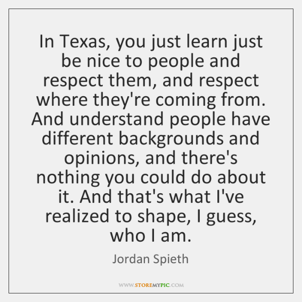 In Texas, you just learn just be nice to people and respect ...