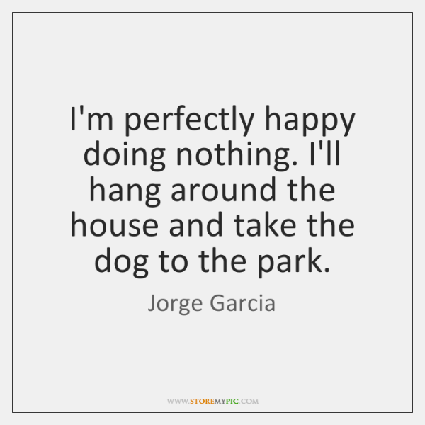 I'm perfectly happy doing nothing. I'll hang around the house and take ...