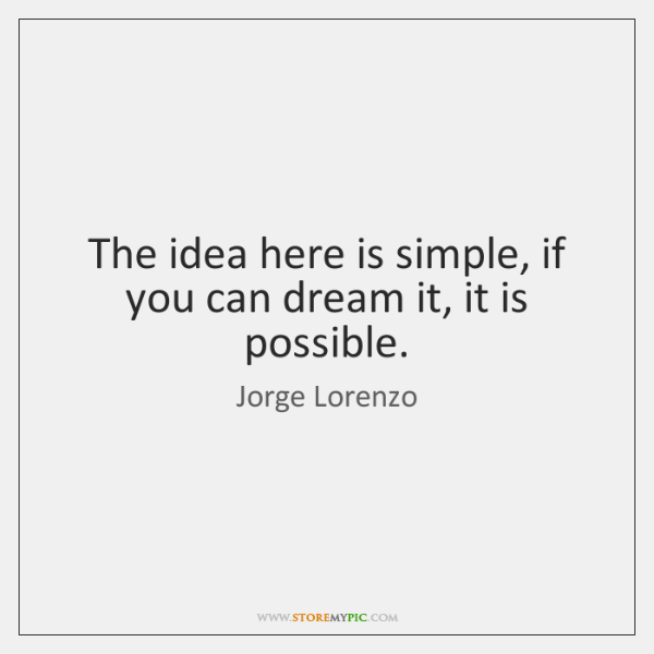 The idea here is simple, if you can dream it, it is ...