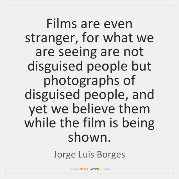 Films are even stranger, for what we are seeing are not disguised ...