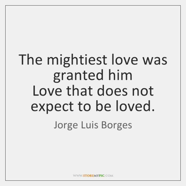 The mightiest love was granted him  Love that does not expect to ...