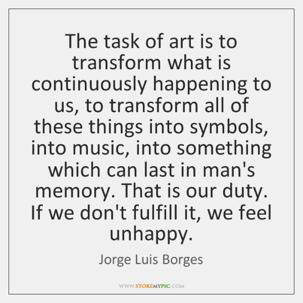 The task of art is to transform what is continuously happening to ...