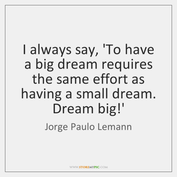 I always say, 'To have a big dream requires the same effort ...