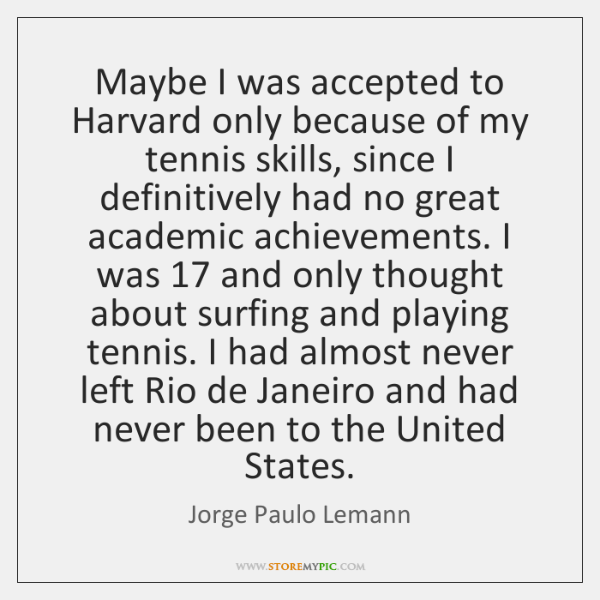 Maybe I was accepted to Harvard only because of my tennis skills, ...