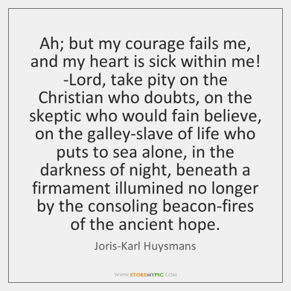 Ah; but my courage fails me, and my heart is sick within ...