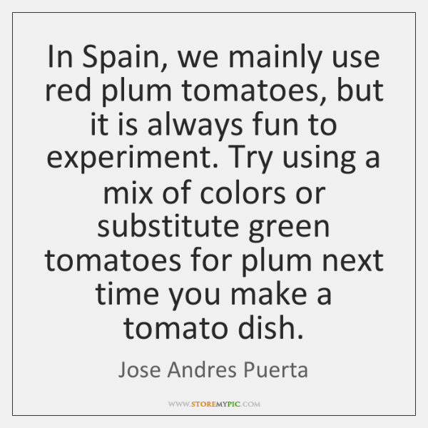 In Spain, we mainly use red plum tomatoes, but it is always ...