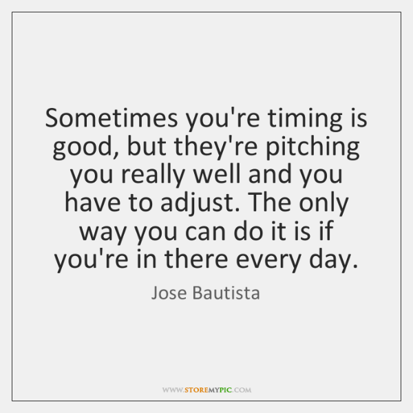 Sometimes you're timing is good, but they're pitching you really well and ...