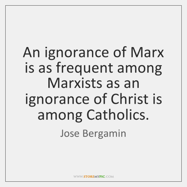 An ignorance of Marx is as frequent among Marxists as an ignorance ...