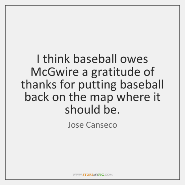 I think baseball owes McGwire a gratitude of thanks for putting baseball ...