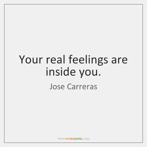 Your real feelings are inside you.
