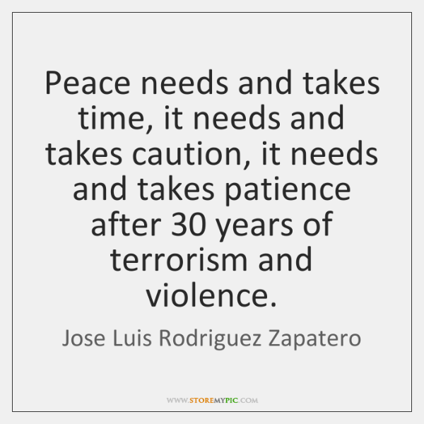Peace needs and takes time, it needs and takes caution, it needs ...