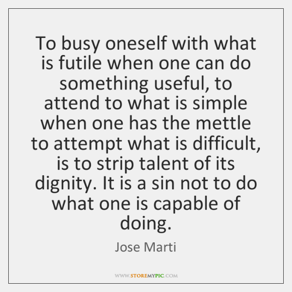 To busy oneself with what is futile when one can do something ...