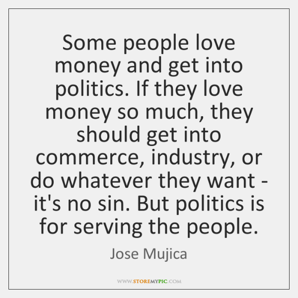 Some people love money and get into politics. If they love money ...