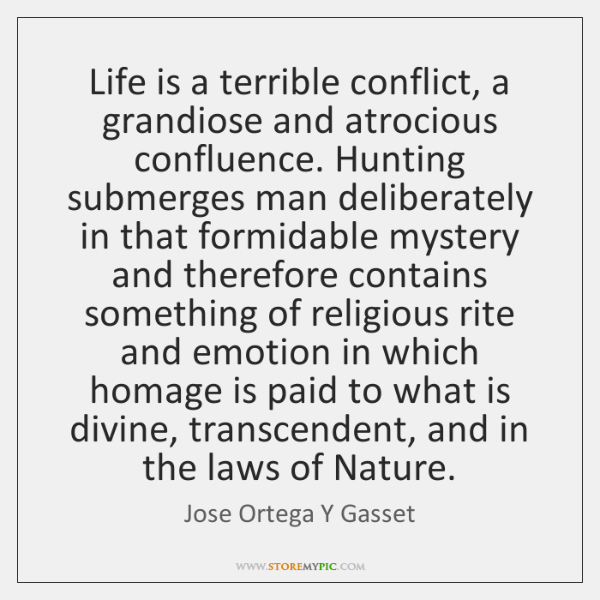 Life is a terrible conflict, a grandiose and atrocious confluence. Hunting submerges ...