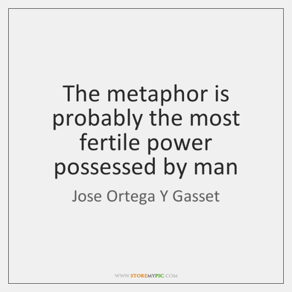 The metaphor is probably the most fertile power possessed by man
