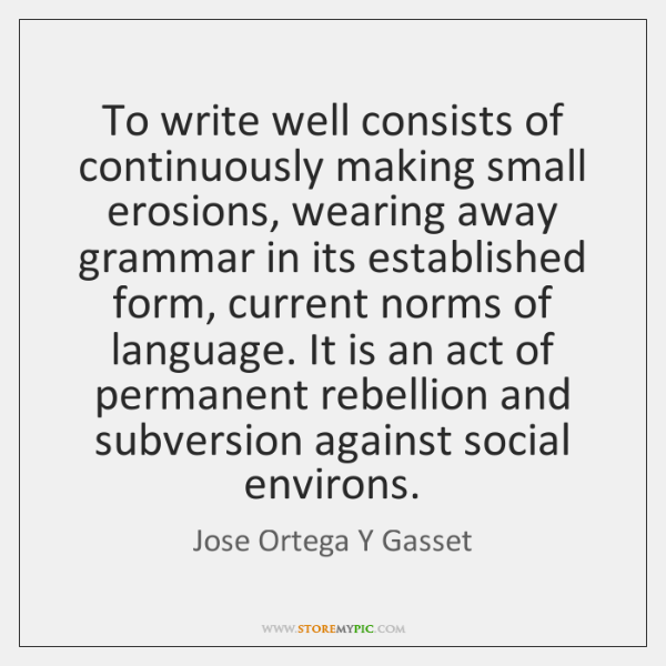To write well consists of continuously making small erosions, wearing away grammar ...