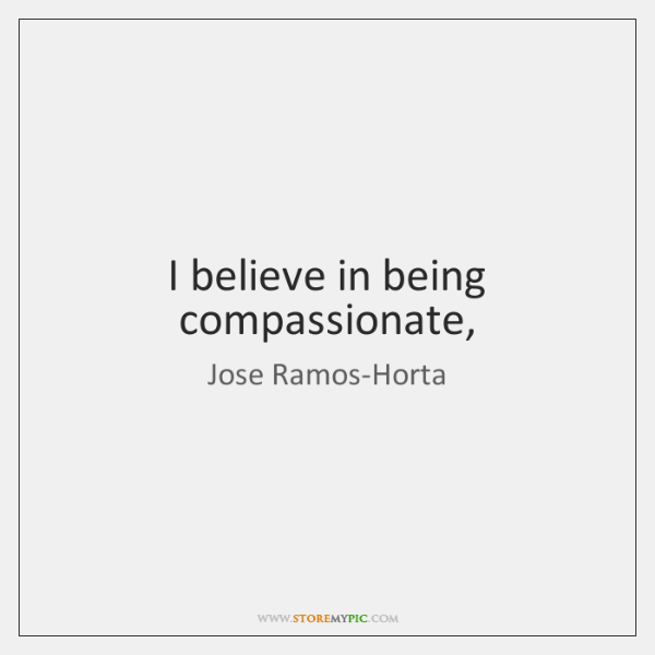 I believe in being compassionate,