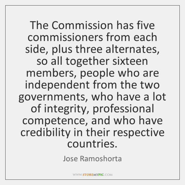 The Commission has five commissioners from each side, plus three alternates, so ...