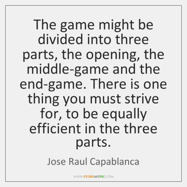 The game might be divided into three parts, the opening, the middle-game ...