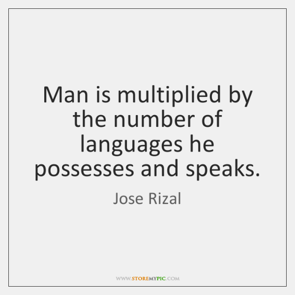 Man is multiplied by the number of languages he possesses and speaks.