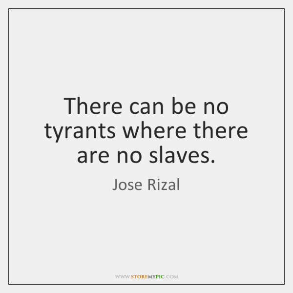There can be no tyrants where there are no slaves.