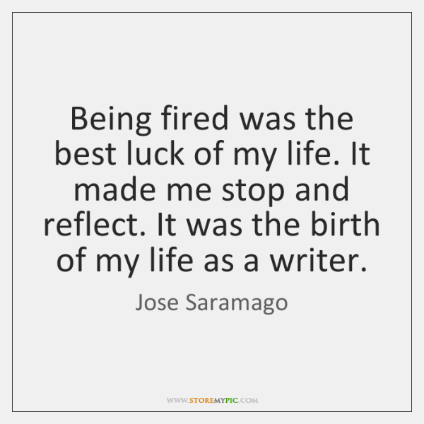 Being fired was the best luck of my life. It made me ...