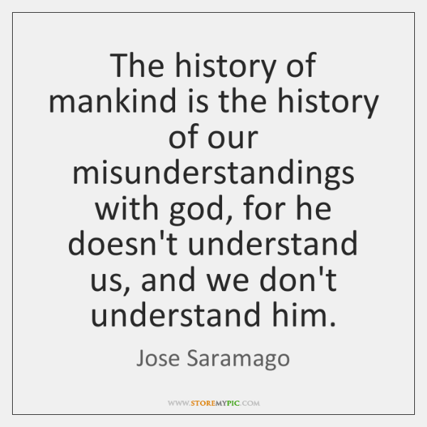 The history of mankind is the history of our misunderstandings with god, ...