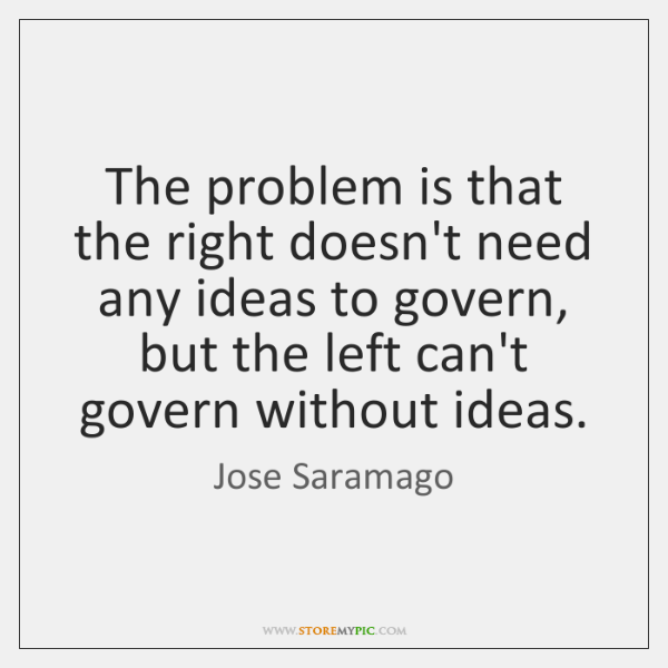 The problem is that the right doesn't need any ideas to govern, ...