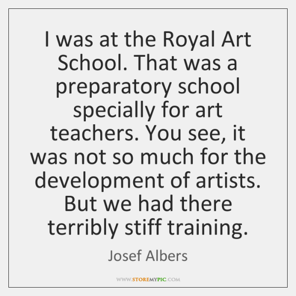 I was at the Royal Art School. That was a preparatory school ...
