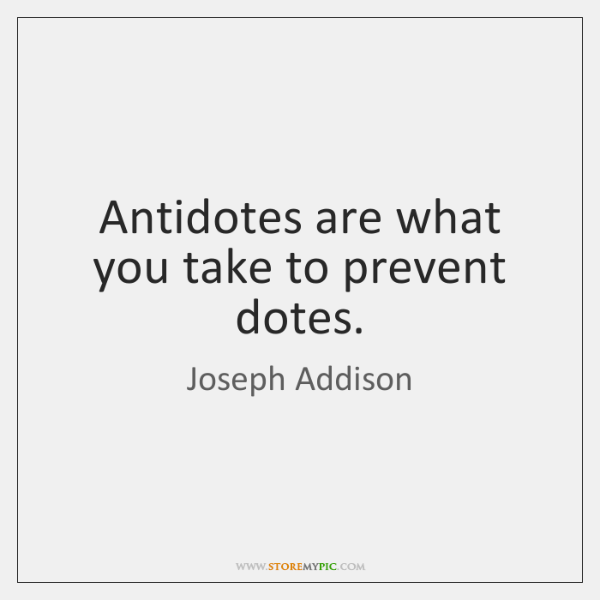 Antidotes are what you take to prevent dotes.