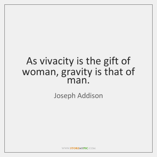 As vivacity is the gift of woman, gravity is that of man.