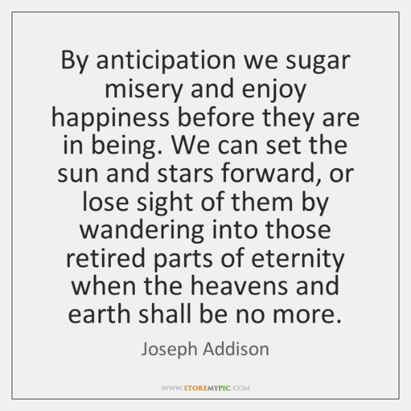 By anticipation we sugar misery and enjoy happiness before they are in ...