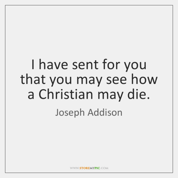 I have sent for you that you may see how a Christian ...