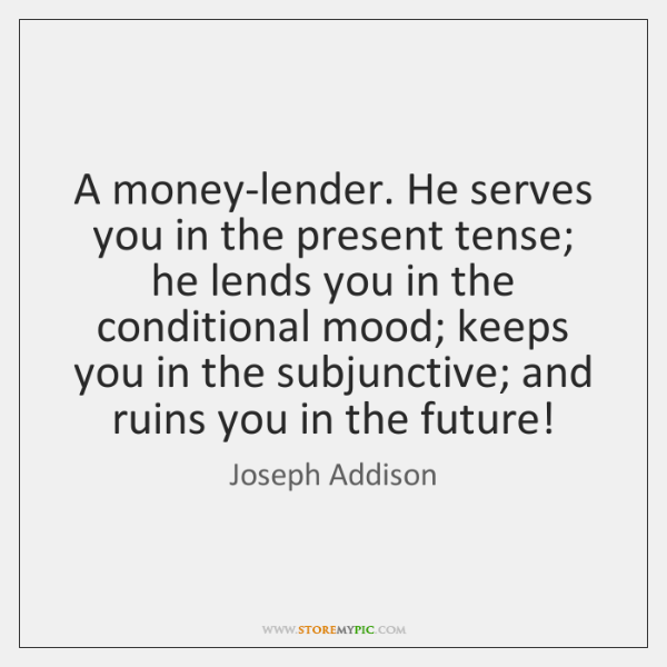 A money-lender. He serves you in the present tense; he lends you ...