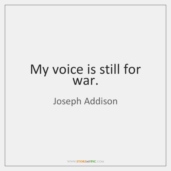 My voice is still for war.
