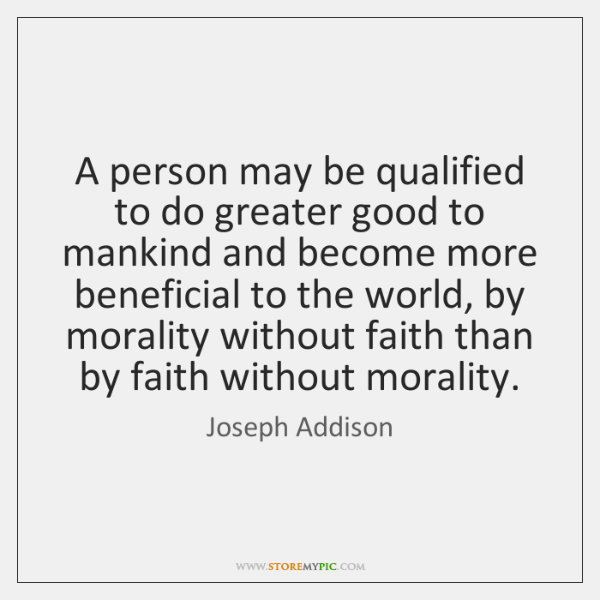 A person may be qualified to do greater good to mankind and ...