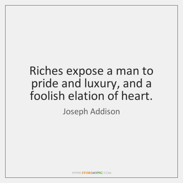 Riches expose a man to pride and luxury, and a foolish elation ...