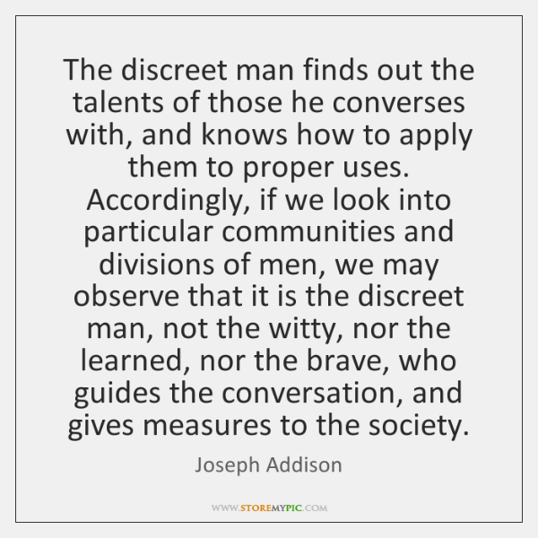 The discreet man finds out the talents of those he converses with, ...